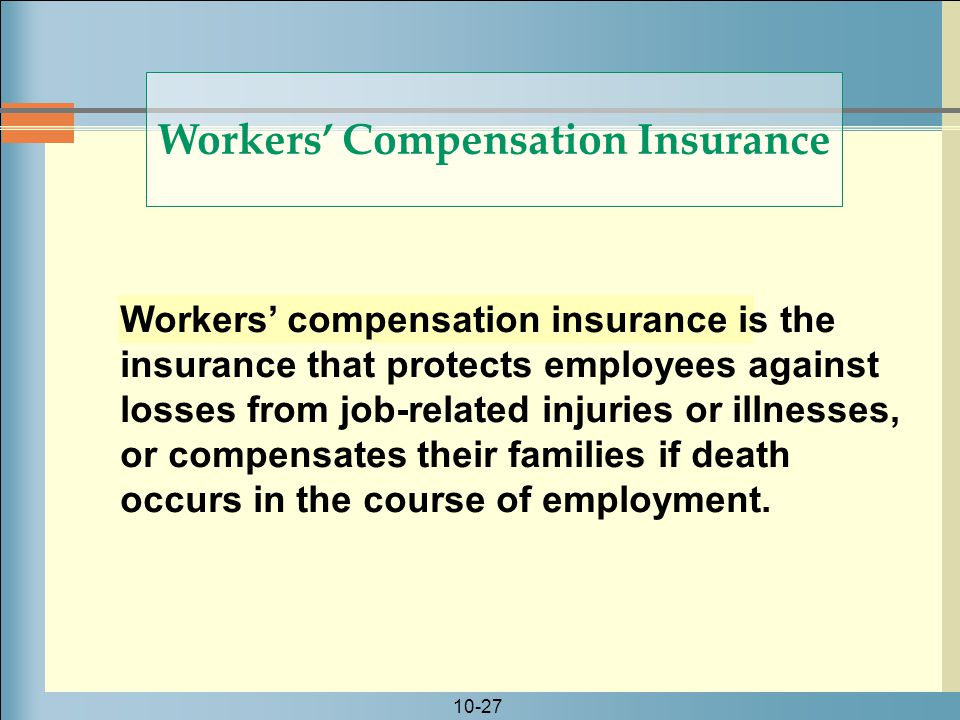 10-27 Workers' compensation insurance is the insurance that protects employees against losses from job-related injuries or illnesses, or compensates their families if death occurs in the course of employment.