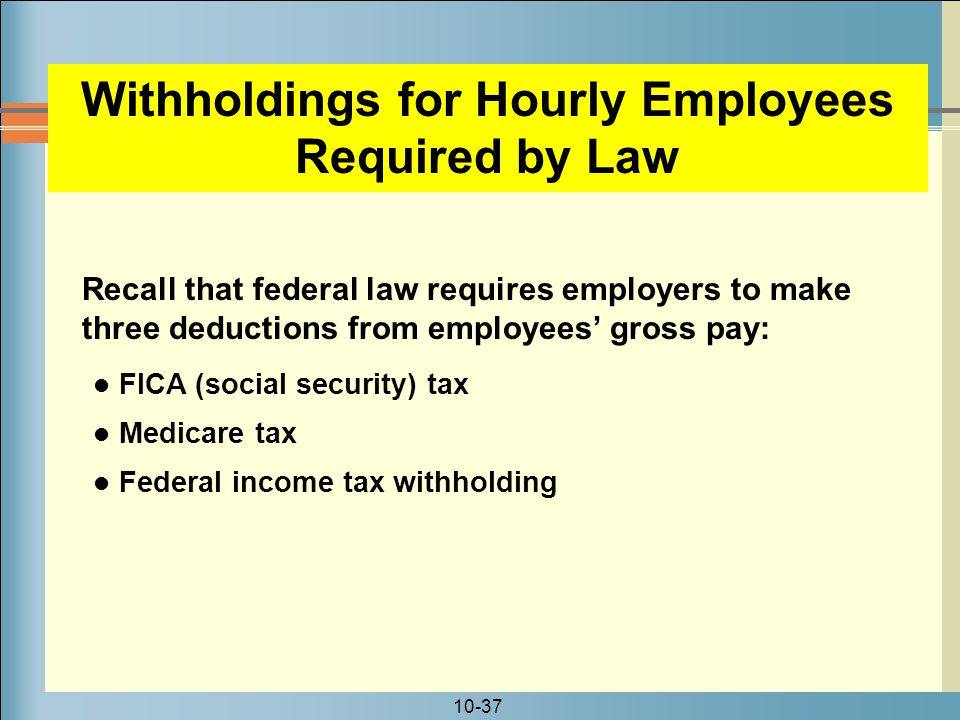 10-37 Withholdings for Hourly Employees Required by Law FICA (social security) tax Medicare tax Federal income tax withholding Recall that federal law requires employers to make three deductions from employees' gross pay: