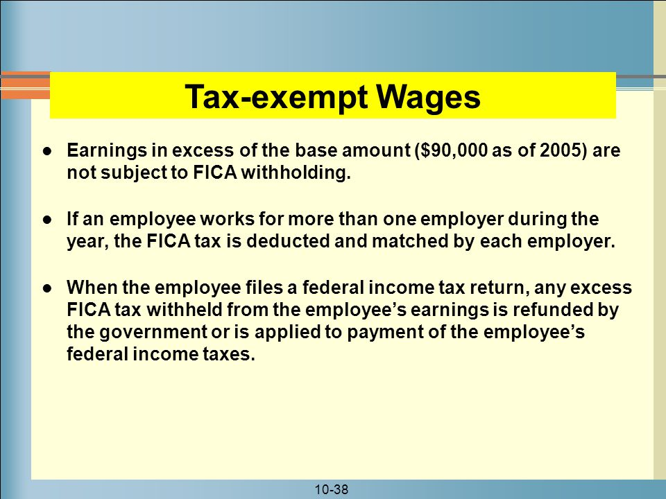 10-38 Earnings in excess of the base amount ($90,000 as of 2005) are not subject to FICA withholding.