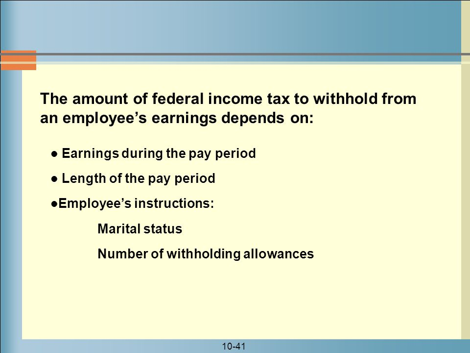 10-41 The amount of federal income tax to withhold from an employee's earnings depends on: Earnings during the pay period Length of the pay period Employee's instructions: Marital status Number of withholding allowances