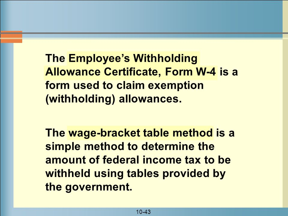 10-43 The Employee's Withholding Allowance Certificate, Form W-4 is a form used to claim exemption (withholding) allowances.