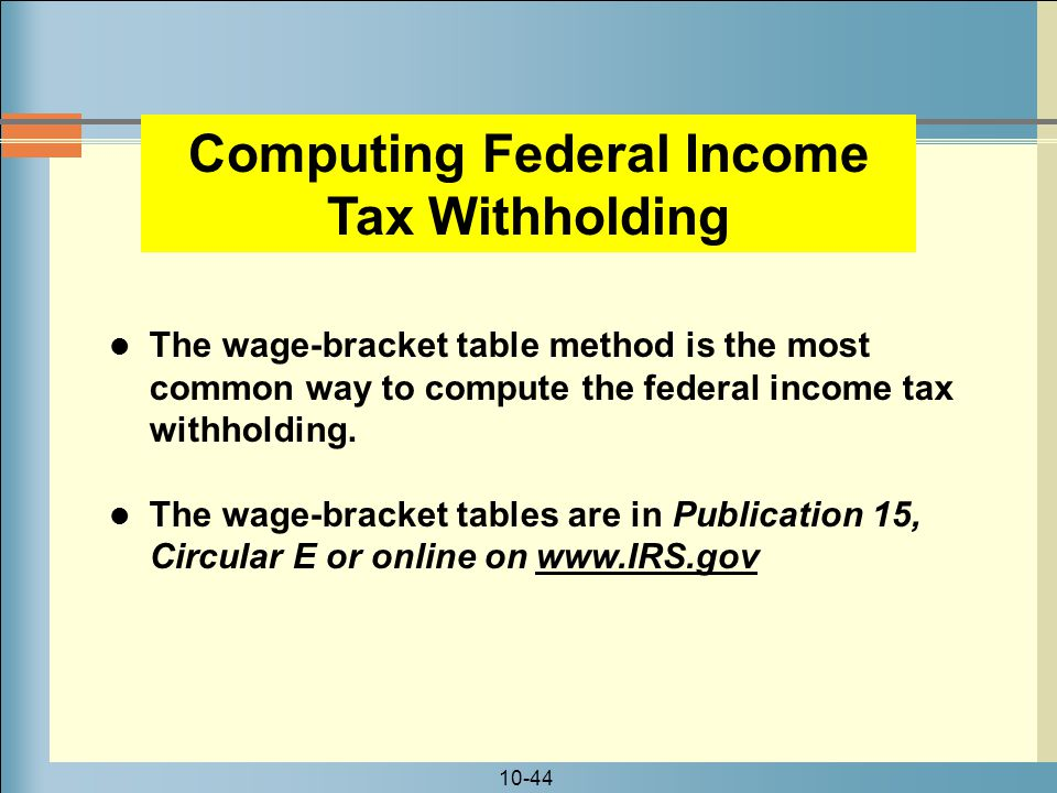 10-44 The wage-bracket table method is the most common way to compute the federal income tax withholding.