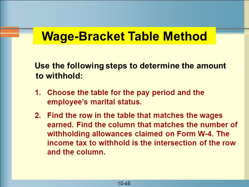 10-45 Use the following steps to determine the amount to withhold: Wage-Bracket Table Method 1.Choose the table for the pay period and the employee's marital status.