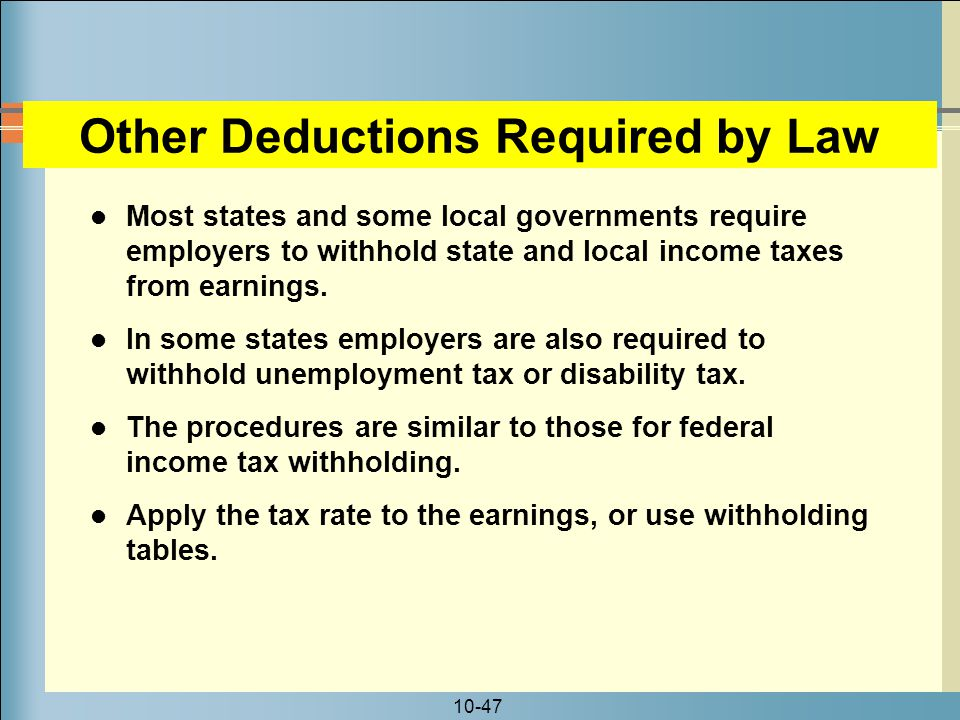 10-47 Other Deductions Required by Law Most states and some local governments require employers to withhold state and local income taxes from earnings.