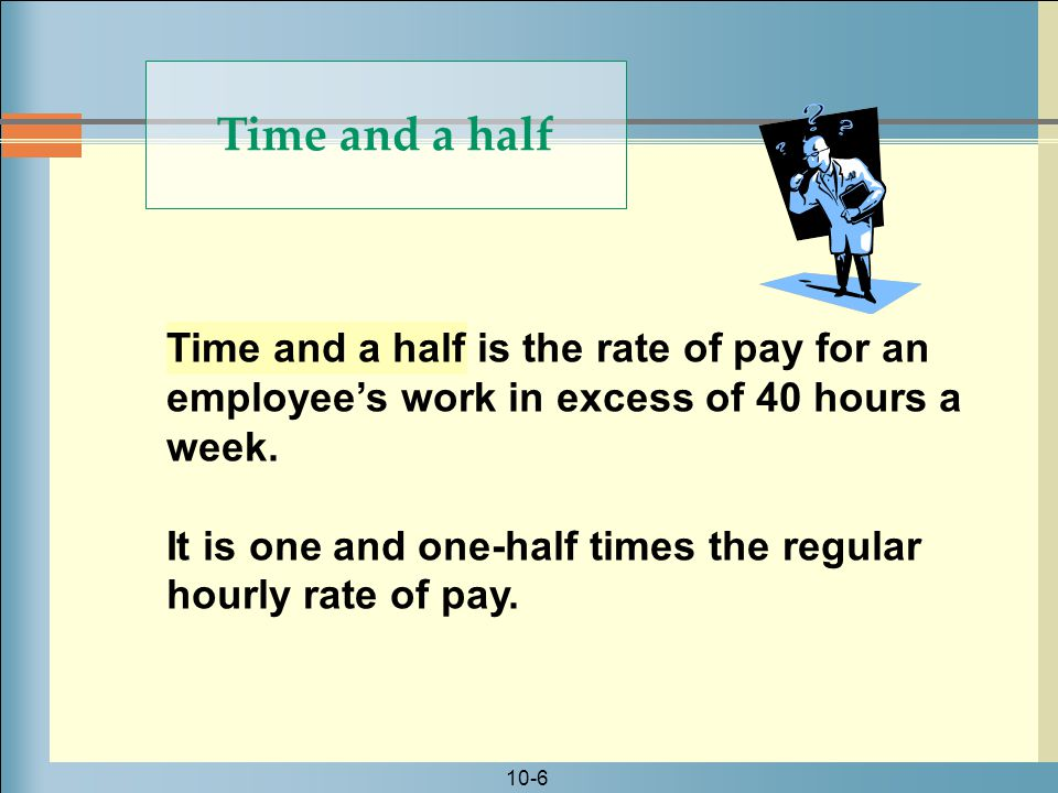 10-6 Time and a half is the rate of pay for an employee's work in excess of 40 hours a week.