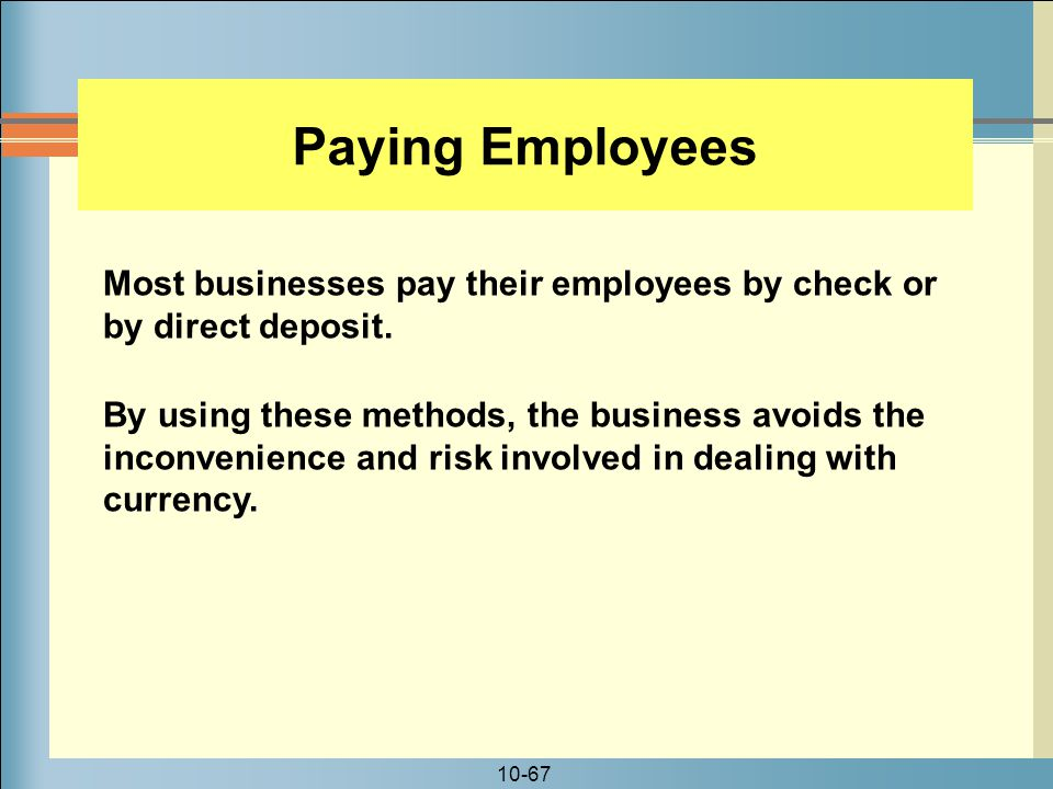 10-67 Paying Employees Most businesses pay their employees by check or by direct deposit.