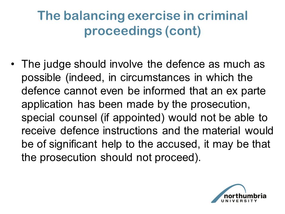 The balancing exercise in criminal proceedings (cont) The judge should involve the defence as much as possible (indeed, in circumstances in which the defence cannot even be informed that an ex parte application has been made by the prosecution, special counsel (if appointed) would not be able to receive defence instructions and the material would be of significant help to the accused, it may be that the prosecution should not proceed).