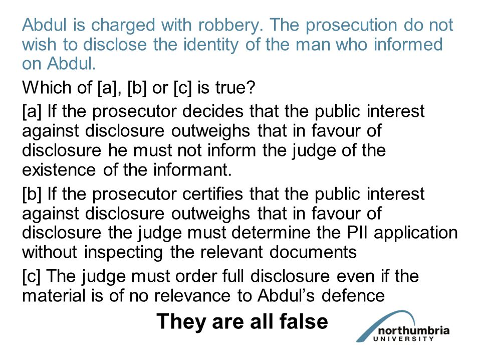 Abdul is charged with robbery. The prosecution do not wish to disclose the identity of the man who informed on Abdul. Which of [a], [b] or [c] is true
