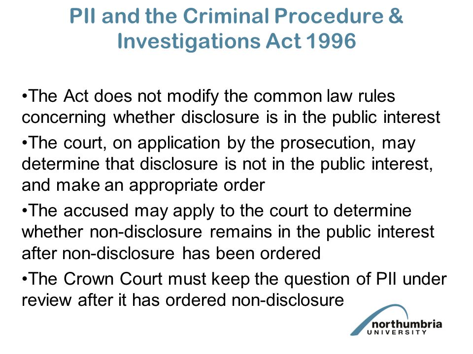 PII and the Criminal Procedure & Investigations Act 1996 The Act does not modify the common law rules concerning whether disclosure is in the public i