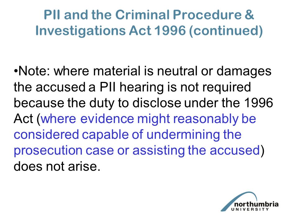 PII and the Criminal Procedure & Investigations Act 1996 (continued) Note: where material is neutral or damages the accused a PII hearing is not required because the duty to disclose under the 1996 Act (where evidence might reasonably be considered capable of undermining the prosecution case or assisting the accused) does not arise.