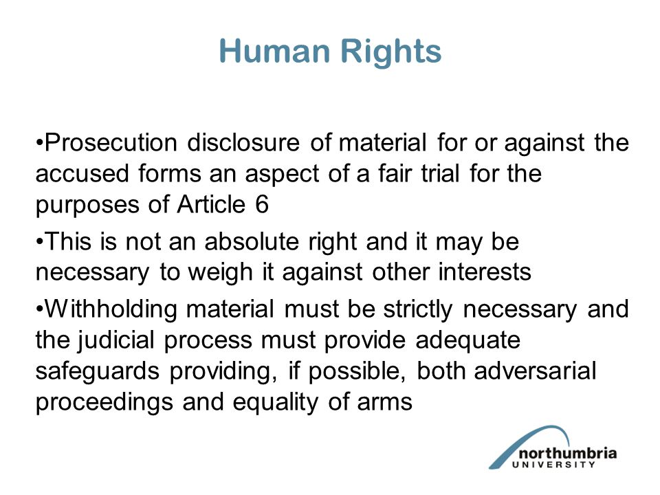 Human Rights Prosecution disclosure of material for or against the accused forms an aspect of a fair trial for the purposes of Article 6 This is not an absolute right and it may be necessary to weigh it against other interests Withholding material must be strictly necessary and the judicial process must provide adequate safeguards providing, if possible, both adversarial proceedings and equality of arms