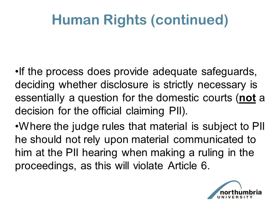 Human Rights (continued) If the process does provide adequate safeguards, deciding whether disclosure is strictly necessary is essentially a question for the domestic courts (not a decision for the official claiming PII).