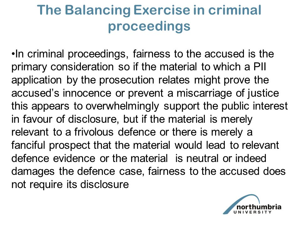 The Balancing Exercise in criminal proceedings In criminal proceedings, fairness to the accused is the primary consideration so if the material to which a PII application by the prosecution relates might prove the accused's innocence or prevent a miscarriage of justice this appears to overwhelmingly support the public interest in favour of disclosure, but if the material is merely relevant to a frivolous defence or there is merely a fanciful prospect that the material would lead to relevant defence evidence or the material is neutral or indeed damages the defence case, fairness to the accused does not require its disclosure
