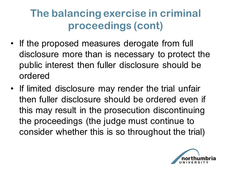 The balancing exercise in criminal proceedings (cont) If the proposed measures derogate from full disclosure more than is necessary to protect the public interest then fuller disclosure should be ordered If limited disclosure may render the trial unfair then fuller disclosure should be ordered even if this may result in the prosecution discontinuing the proceedings (the judge must continue to consider whether this is so throughout the trial)