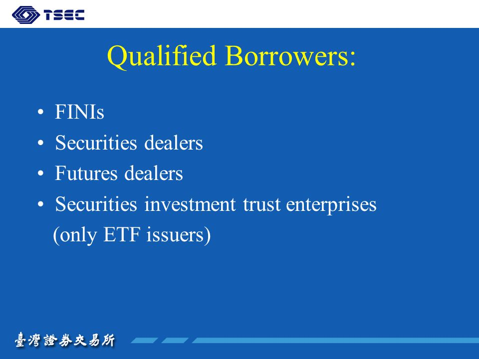 Qualified Borrowers: FINIs Securities dealers Futures dealers Securities investment trust enterprises (only ETF issuers)