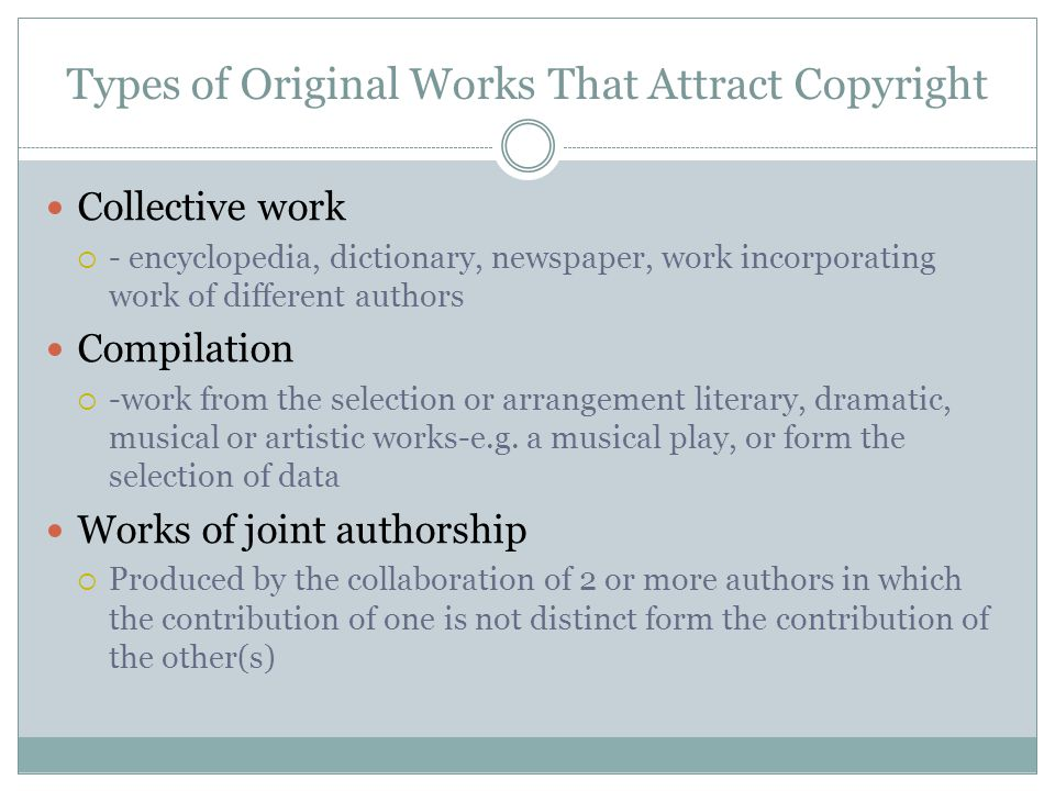 Types of Original Works That Attract Copyright Collective work  - encyclopedia, dictionary, newspaper, work incorporating work of different authors Compilation  -work from the selection or arrangement literary, dramatic, musical or artistic works-e.g.