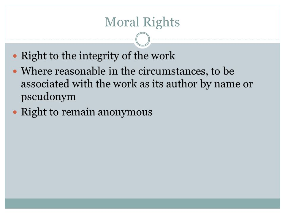 Moral Rights Right to the integrity of the work Where reasonable in the circumstances, to be associated with the work as its author by name or pseudonym Right to remain anonymous