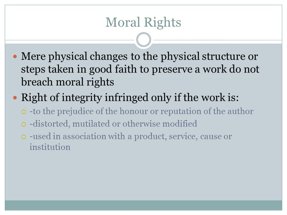 Moral Rights Mere physical changes to the physical structure or steps taken in good faith to preserve a work do not breach moral rights Right of integrity infringed only if the work is:  -to the prejudice of the honour or reputation of the author  -distorted, mutilated or otherwise modified  -used in association with a product, service, cause or institution