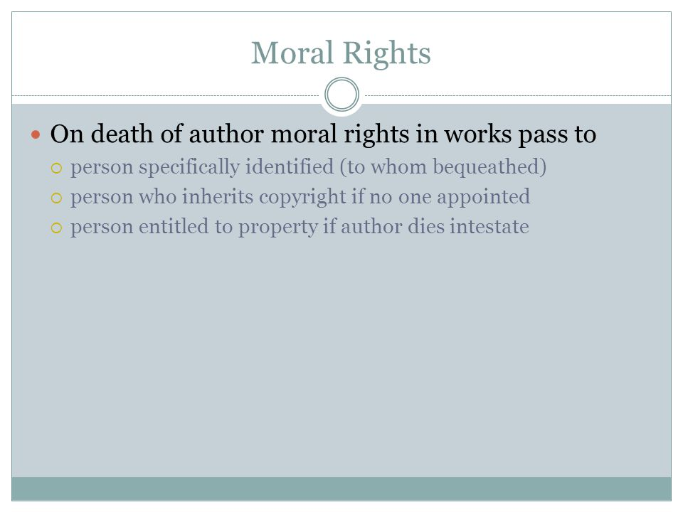 Moral Rights On death of author moral rights in works pass to  person specifically identified (to whom bequeathed)  person who inherits copyright if no one appointed  person entitled to property if author dies intestate