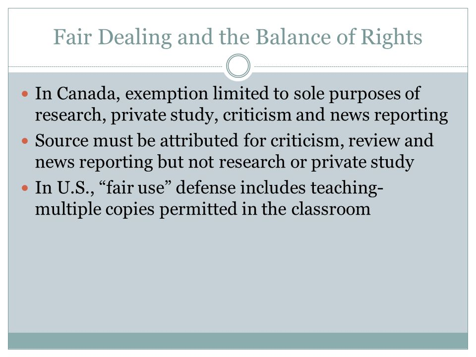 Fair Dealing and the Balance of Rights In Canada, exemption limited to sole purposes of research, private study, criticism and news reporting Source must be attributed for criticism, review and news reporting but not research or private study In U.S., fair use defense includes teaching- multiple copies permitted in the classroom