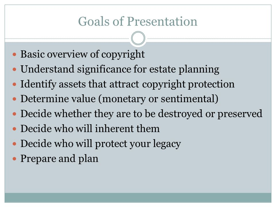 Goals of Presentation Basic overview of copyright Understand significance for estate planning Identify assets that attract copyright protection Determine value (monetary or sentimental) Decide whether they are to be destroyed or preserved Decide who will inherent them Decide who will protect your legacy Prepare and plan