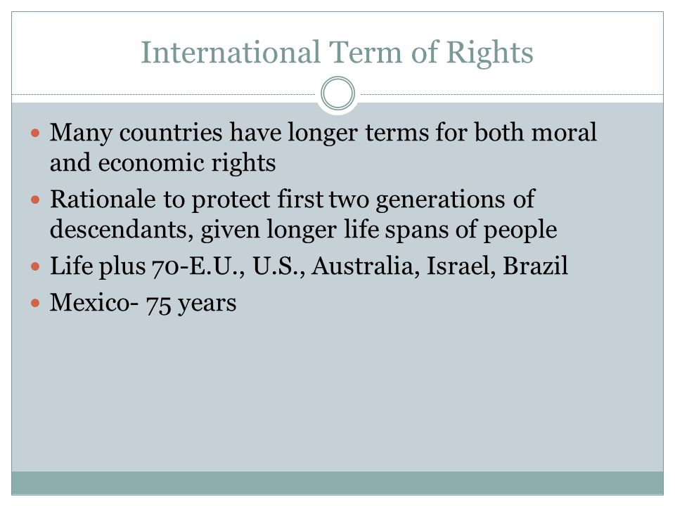 International Term of Rights Many countries have longer terms for both moral and economic rights Rationale to protect first two generations of descendants, given longer life spans of people Life plus 70-E.U., U.S., Australia, Israel, Brazil Mexico- 75 years