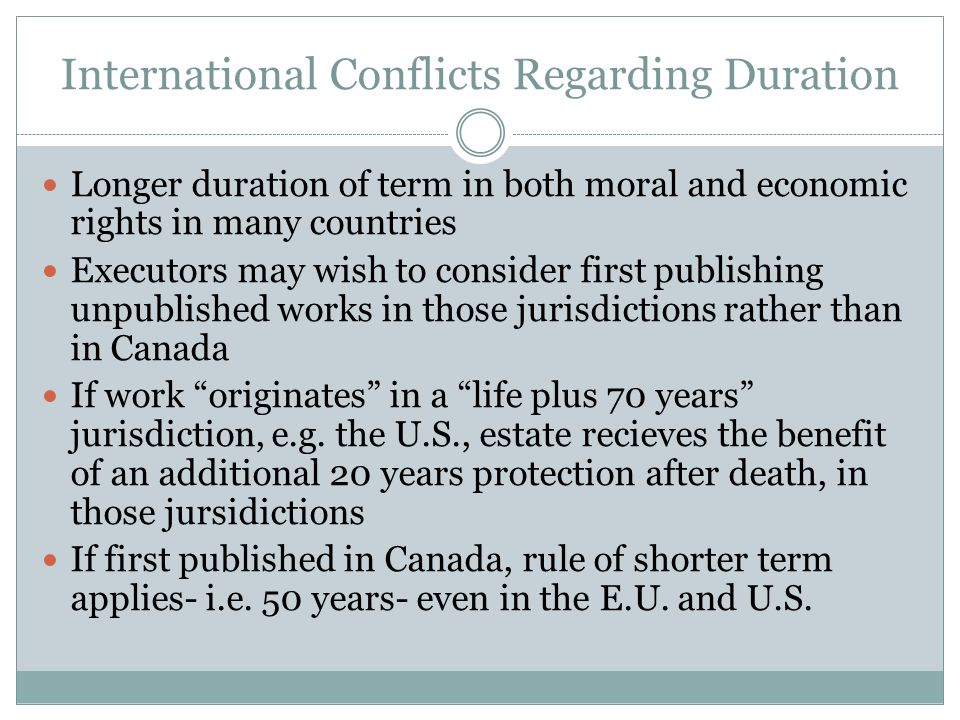 International Conflicts Regarding Duration Longer duration of term in both moral and economic rights in many countries Executors may wish to consider