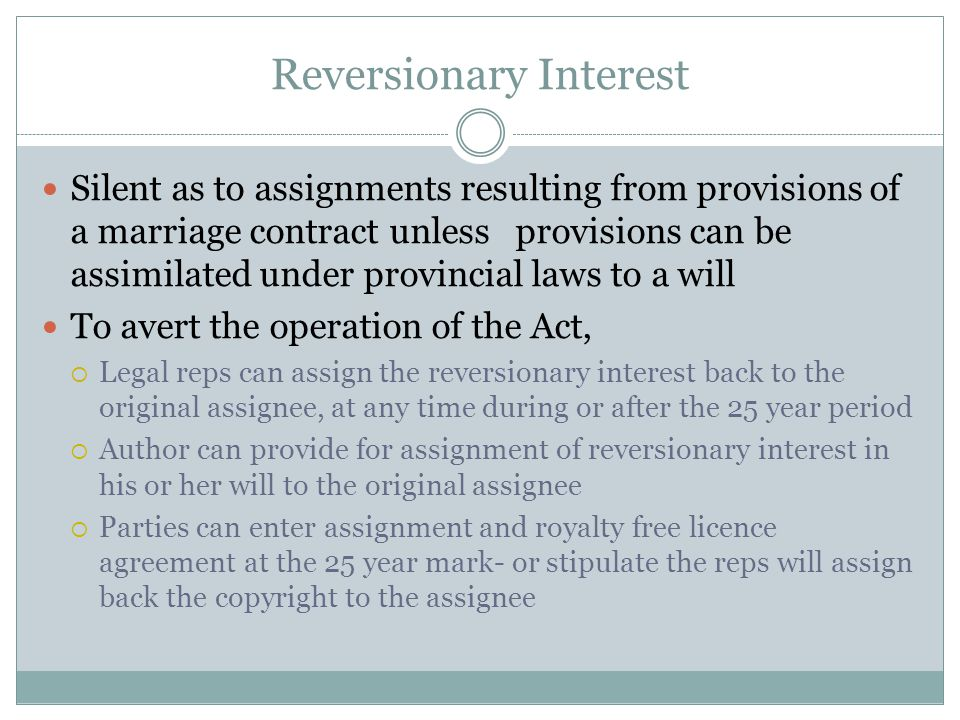 Reversionary Interest Silent as to assignments resulting from provisions of a marriage contract unless provisions can be assimilated under provincial laws to a will To avert the operation of the Act,  Legal reps can assign the reversionary interest back to the original assignee, at any time during or after the 25 year period  Author can provide for assignment of reversionary interest in his or her will to the original assignee  Parties can enter assignment and royalty free licence agreement at the 25 year mark- or stipulate the reps will assign back the copyright to the assignee