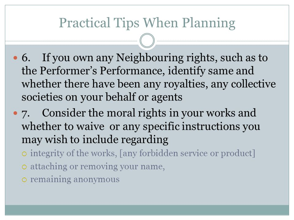 Practical Tips When Planning 6.If you own any Neighbouring rights, such as to the Performer's Performance, identify same and whether there have been any royalties, any collective societies on your behalf or agents 7.Consider the moral rights in your works and whether to waive or any specific instructions you may wish to include regarding  integrity of the works, [any forbidden service or product]  attaching or removing your name,  remaining anonymous