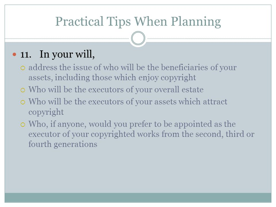 Practical Tips When Planning 11.In your will,  address the issue of who will be the beneficiaries of your assets, including those which enjoy copyright  Who will be the executors of your overall estate  Who will be the executors of your assets which attract copyright  Who, if anyone, would you prefer to be appointed as the executor of your copyrighted works from the second, third or fourth generations
