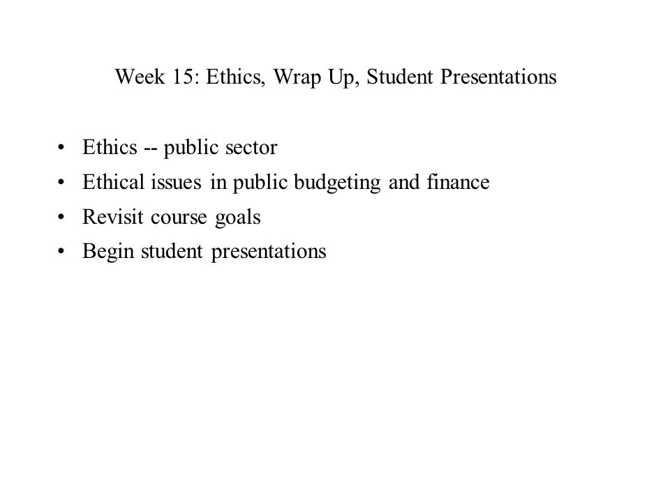 Week 15: Ethics, Wrap Up, Student Presentations Ethics -- public sector Ethical issues in public budgeting and finance Revisit course goals Begin student presentations