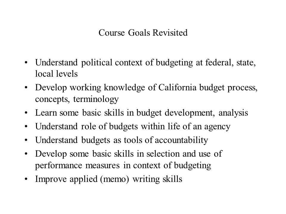 Course Goals Revisited Understand political context of budgeting at federal, state, local levels Develop working knowledge of California budget process, concepts, terminology Learn some basic skills in budget development, analysis Understand role of budgets within life of an agency Understand budgets as tools of accountability Develop some basic skills in selection and use of performance measures in context of budgeting Improve applied (memo) writing skills