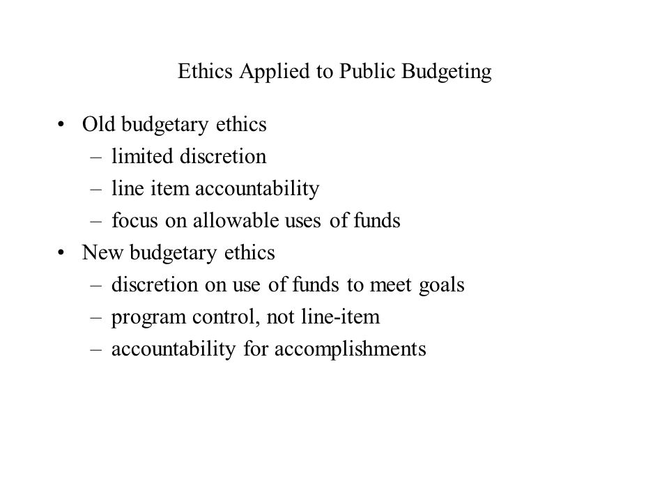 Ethics Applied to Public Budgeting Old budgetary ethics –limited discretion –line item accountability –focus on allowable uses of funds New budgetary ethics –discretion on use of funds to meet goals –program control, not line-item –accountability for accomplishments