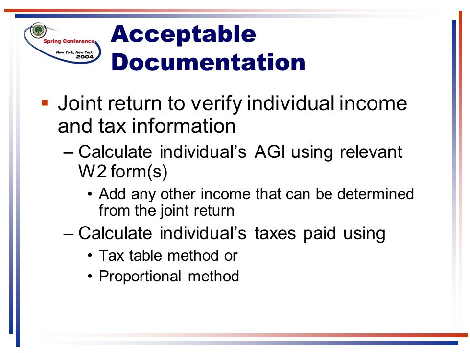 Acceptable Documentation  Joint return to verify individual income and tax information –Calculate individual's AGI using relevant W2 form(s) Add any other income that can be determined from the joint return –Calculate individual's taxes paid using Tax table method or Proportional method