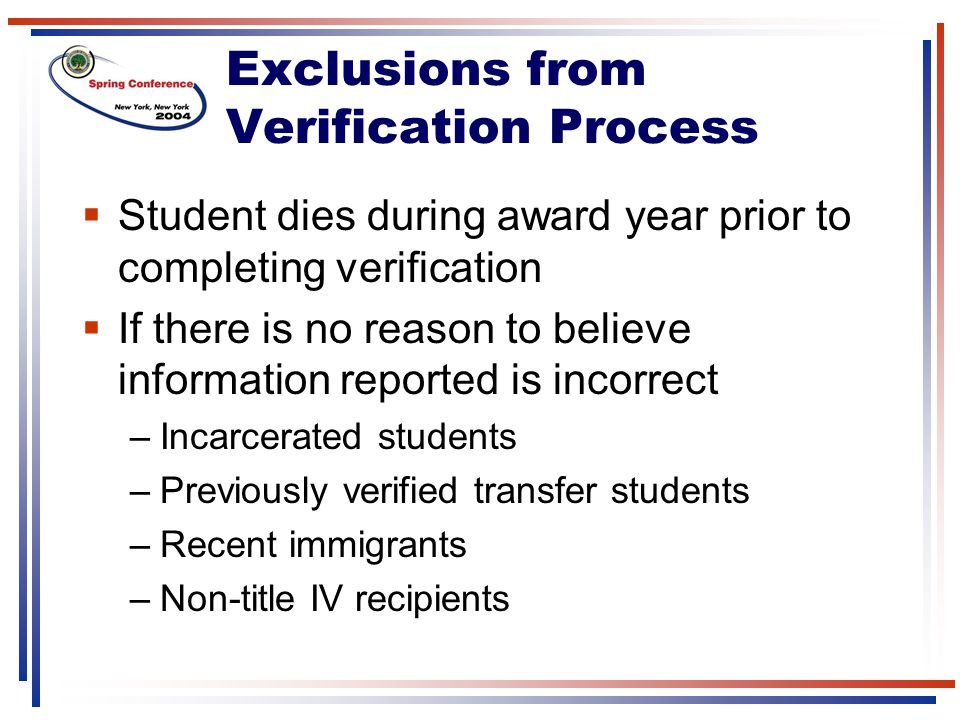 Exclusions from Verification Process  Student dies during award year prior to completing verification  If there is no reason to believe information reported is incorrect –Incarcerated students –Previously verified transfer students –Recent immigrants –Non-title IV recipients