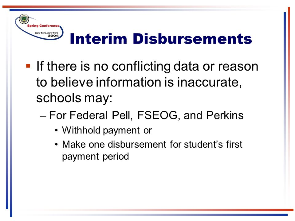 Interim Disbursements  If there is no conflicting data or reason to believe information is inaccurate, schools may: –For Federal Pell, FSEOG, and Perkins Withhold payment or Make one disbursement for student's first payment period