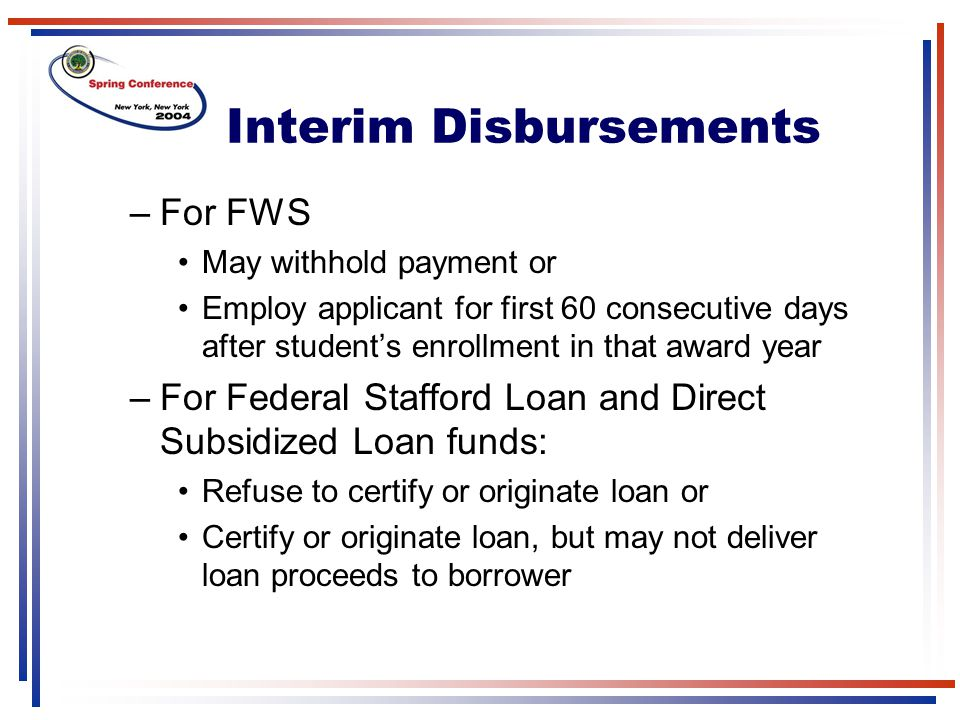 Interim Disbursements –For FWS May withhold payment or Employ applicant for first 60 consecutive days after student's enrollment in that award year –For Federal Stafford Loan and Direct Subsidized Loan funds: Refuse to certify or originate loan or Certify or originate loan, but may not deliver loan proceeds to borrower