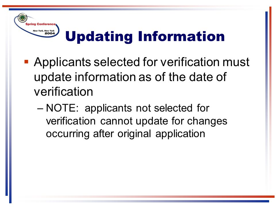 Updating Information  Applicants selected for verification must update information as of the date of verification –NOTE: applicants not selected for verification cannot update for changes occurring after original application
