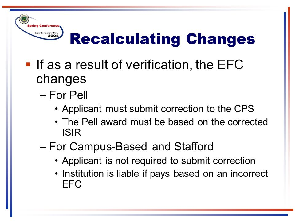 Recalculating Changes  If as a result of verification, the EFC changes –For Pell Applicant must submit correction to the CPS The Pell award must be based on the corrected ISIR –For Campus-Based and Stafford Applicant is not required to submit correction Institution is liable if pays based on an incorrect EFC