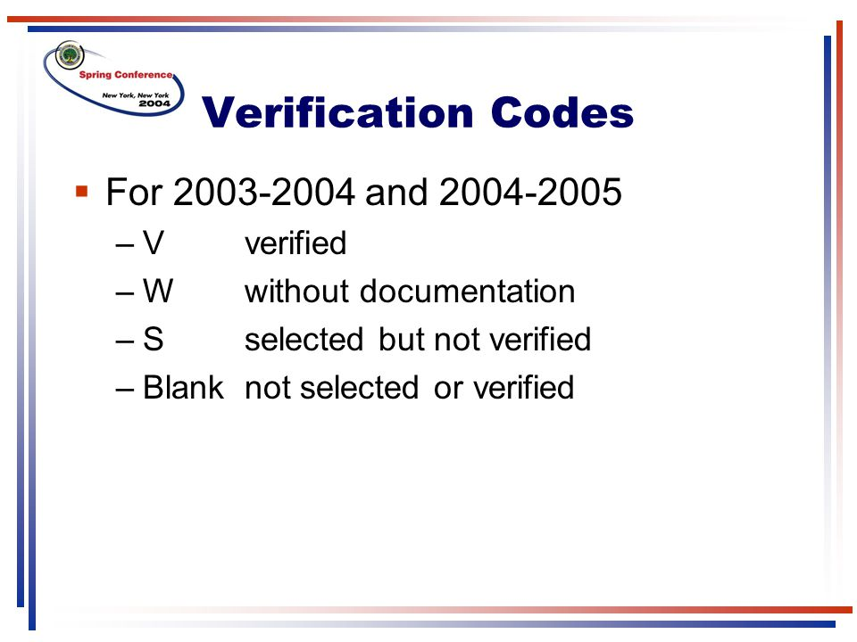 Verification Codes  For 2003-2004 and 2004-2005 –Vverified –Wwithout documentation –Sselected but not verified –Blanknot selected or verified