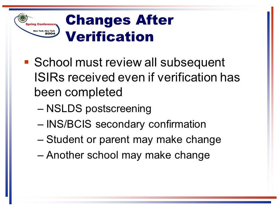 Changes After Verification  School must review all subsequent ISIRs received even if verification has been completed –NSLDS postscreening –INS/BCIS secondary confirmation –Student or parent may make change –Another school may make change