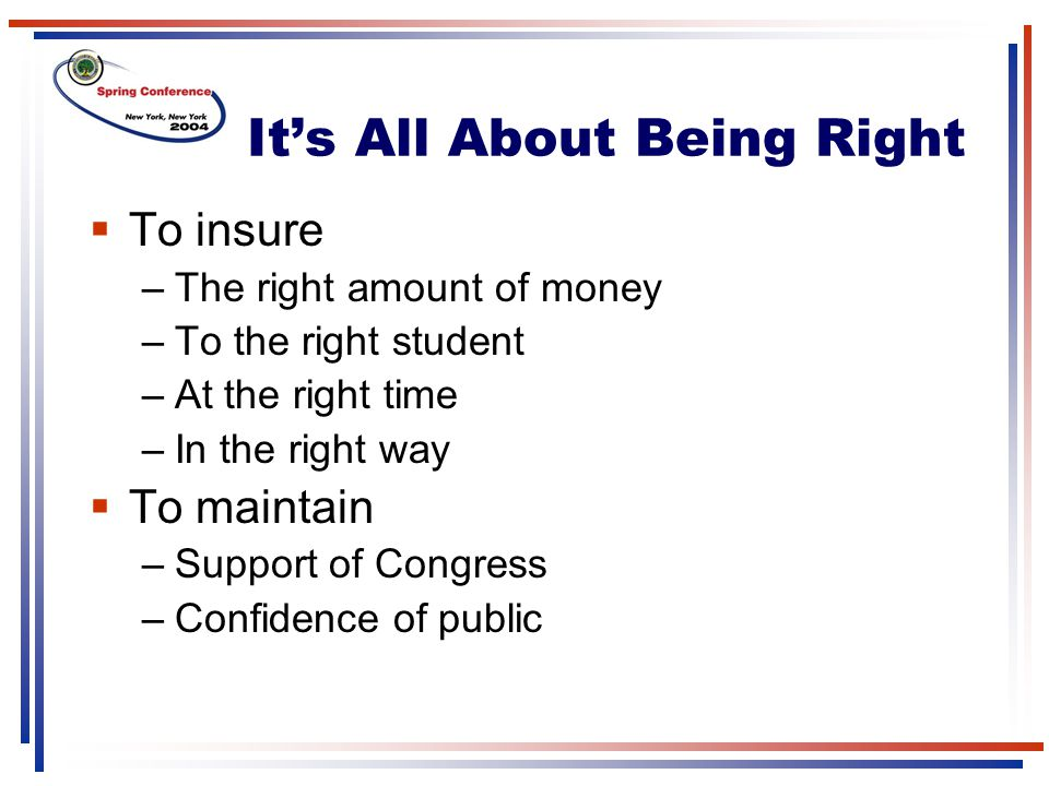 It's All About Being Right  To insure –The right amount of money –To the right student –At the right time –In the right way  To maintain –Support of Congress –Confidence of public