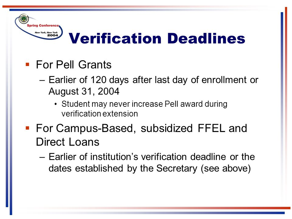 Verification Deadlines  For Pell Grants –Earlier of 120 days after last day of enrollment or August 31, 2004 Student may never increase Pell award during verification extension  For Campus-Based, subsidized FFEL and Direct Loans –Earlier of institution's verification deadline or the dates established by the Secretary (see above)