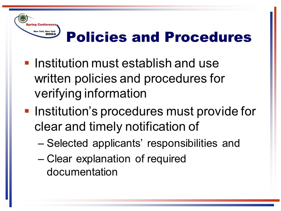 Policies and Procedures  Institution must establish and use written policies and procedures for verifying information  Institution's procedures must provide for clear and timely notification of –Selected applicants' responsibilities and –Clear explanation of required documentation