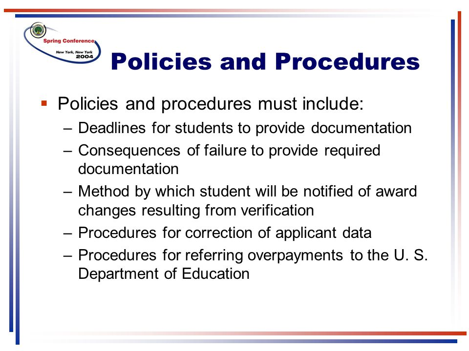 Policies and Procedures  Policies and procedures must include: –Deadlines for students to provide documentation –Consequences of failure to provide required documentation –Method by which student will be notified of award changes resulting from verification –Procedures for correction of applicant data –Procedures for referring overpayments to the U.