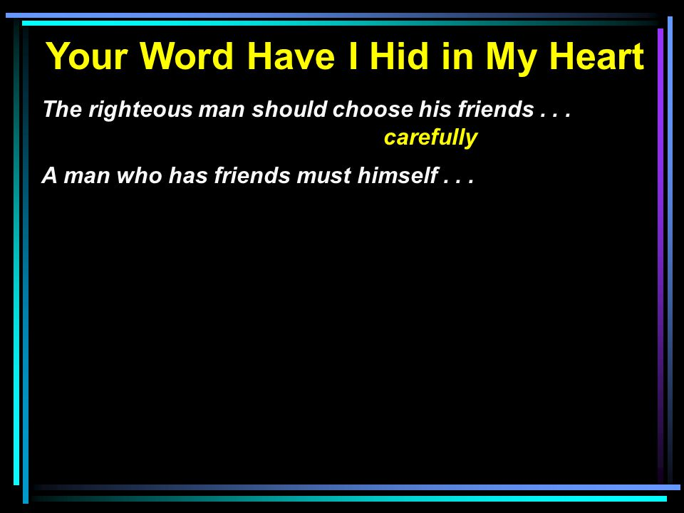 Your Word Have I Hid in My Heart The righteous man should choose his friends... carefully A man who has friends must himself...