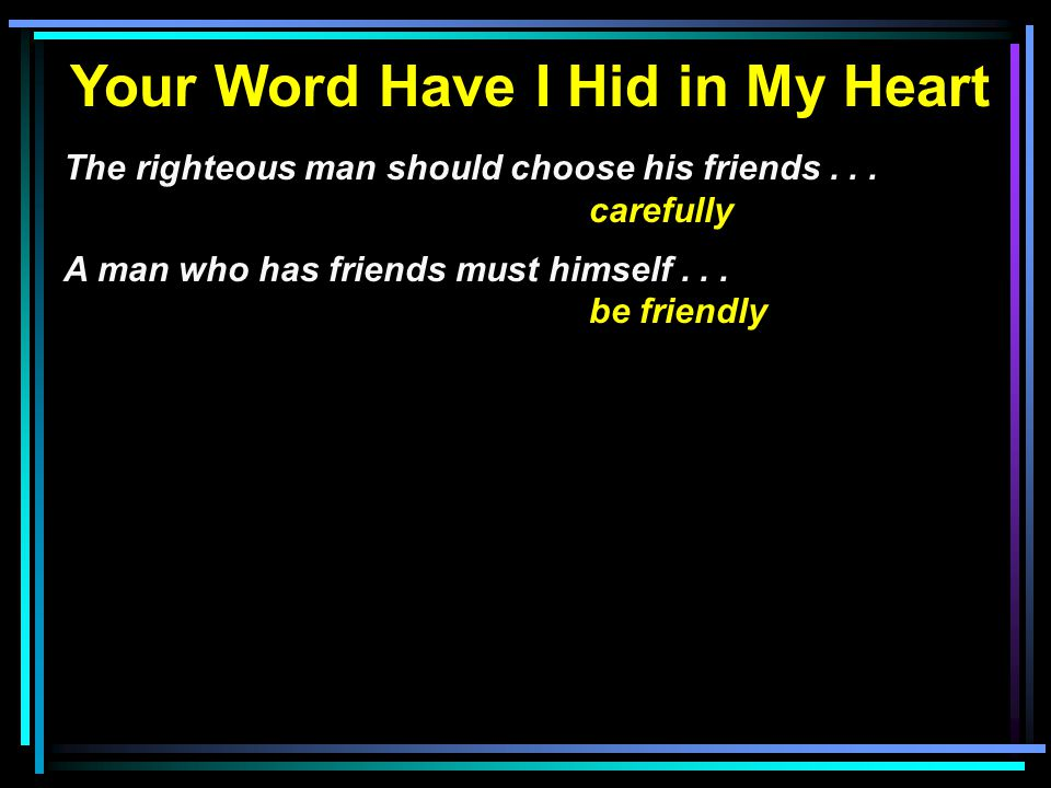 Your Word Have I Hid in My Heart The righteous man should choose his friends... carefully A man who has friends must himself... be friendly
