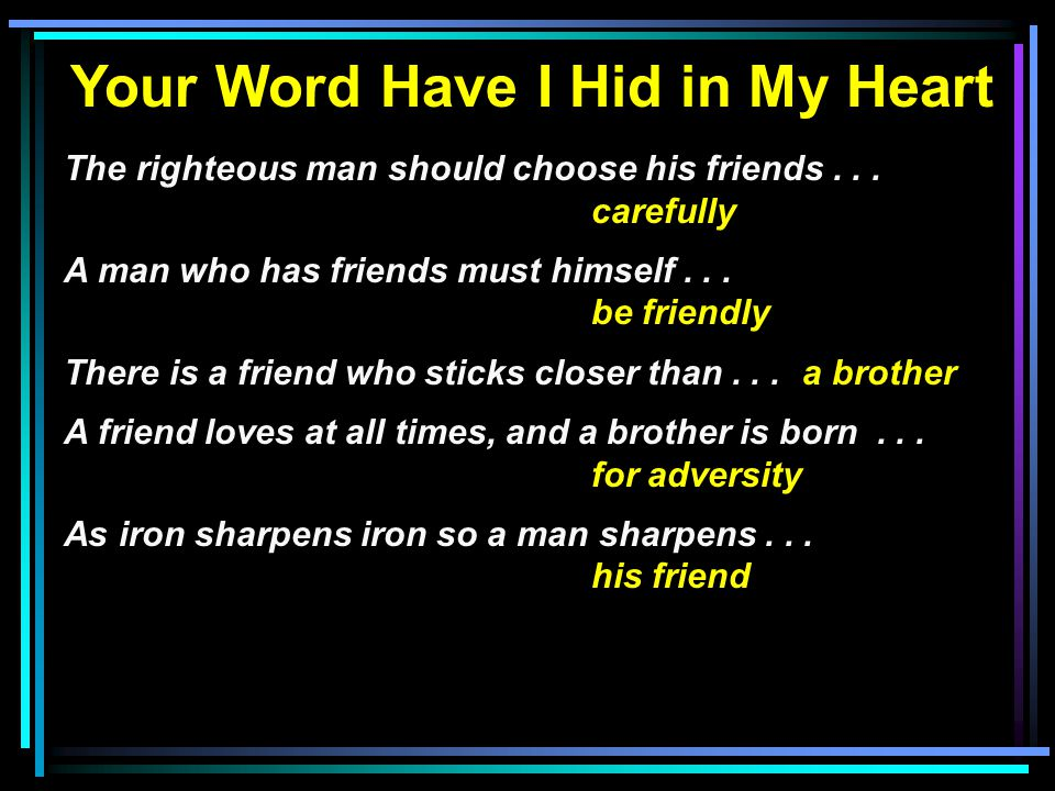 Your Word Have I Hid in My Heart The righteous man should choose his friends... carefully A man who has friends must himself... be friendly There is a