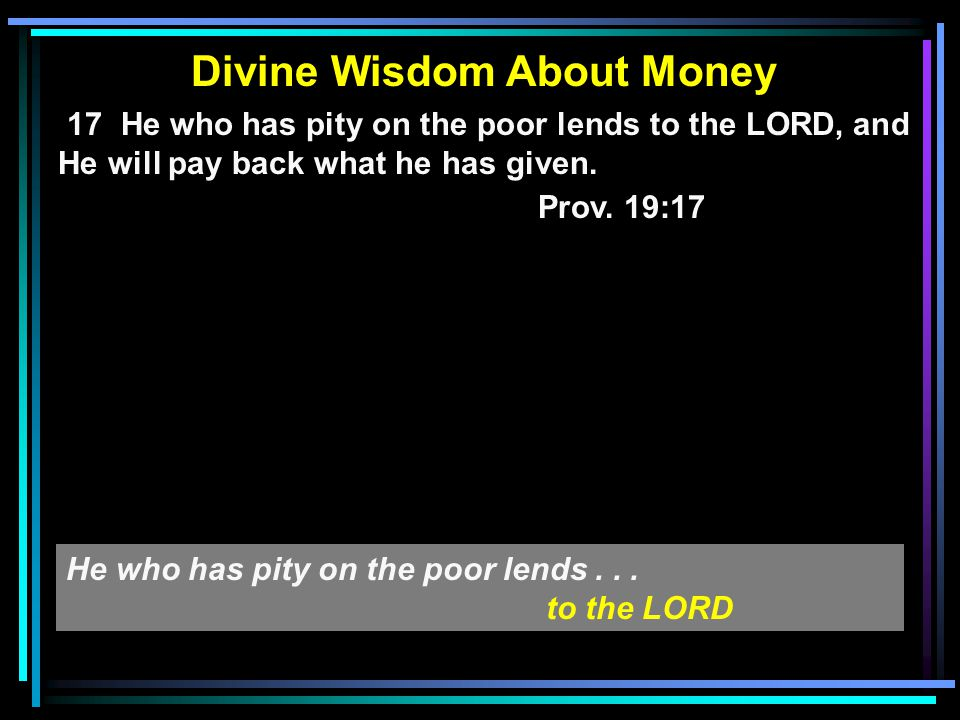 Divine Wisdom About Money 17 He who has pity on the poor lends to the LORD, and He will pay back what he has given. Prov. 19:17 He who has pity on the