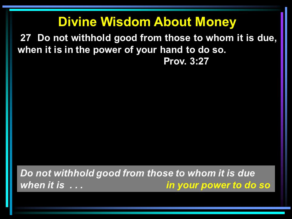 Divine Wisdom About Money 27 Do not withhold good from those to whom it is due, when it is in the power of your hand to do so. Prov. 3:27 Do not withh